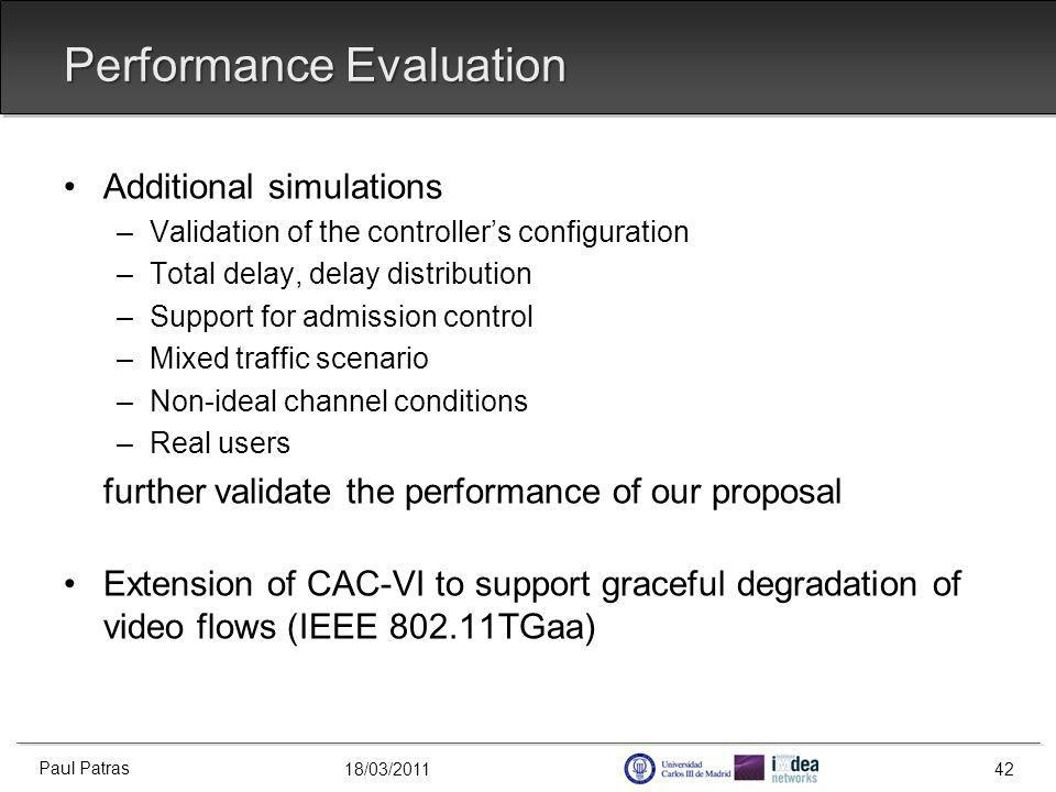 18/03/2011 Additional simulations –Validation of the controllers configuration –Total delay, delay distribution –Support for admission control –Mixed traffic scenario –Non-ideal channel conditions –Real users further validate the performance of our proposal Extension of CAC-VI to support graceful degradation of video flows (IEEE 802.11TGaa) Performance Evaluation Paul Patras 42
