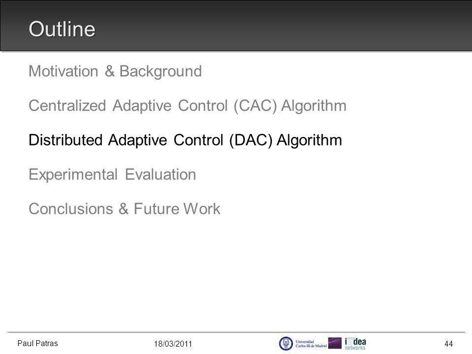 18/03/2011 Outline Motivation & Background Centralized Adaptive Control (CAC) Algorithm Distributed Adaptive Control (DAC) Algorithm Experimental Evaluation Conclusions & Future Work Paul Patras 44
