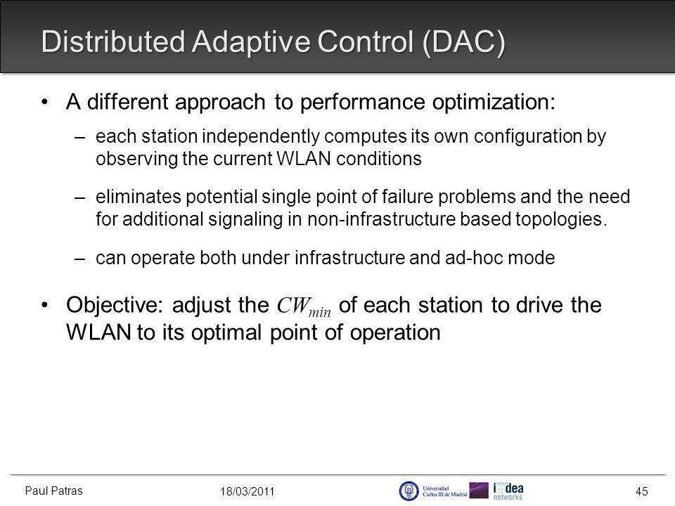 18/03/2011 Distributed Adaptive Control (DAC) A different approach to performance optimization: –each station independently computes its own configuration by observing the current WLAN conditions –eliminates potential single point of failure problems and the need for additional signaling in non-infrastructure based topologies.
