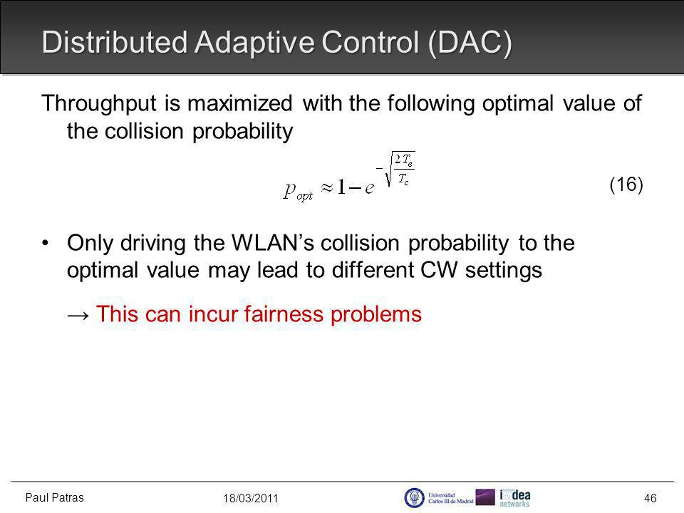 18/03/2011 Distributed Adaptive Control (DAC) Paul Patras 46 Throughput is maximized with the following optimal value of the collision probability (16) Only driving the WLANs collision probability to the optimal value may lead to different CW settings This can incur fairness problems