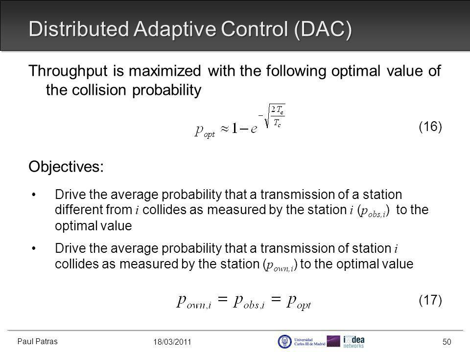 18/03/2011 Distributed Adaptive Control (DAC) Paul Patras 50 Throughput is maximized with the following optimal value of the collision probability (16) Objectives: Drive the average probability that a transmission of a station different from i collides as measured by the station i ( p obs,i ) to the optimal value Drive the average probability that a transmission of station i collides as measured by the station ( p own,i ) to the optimal value (17)