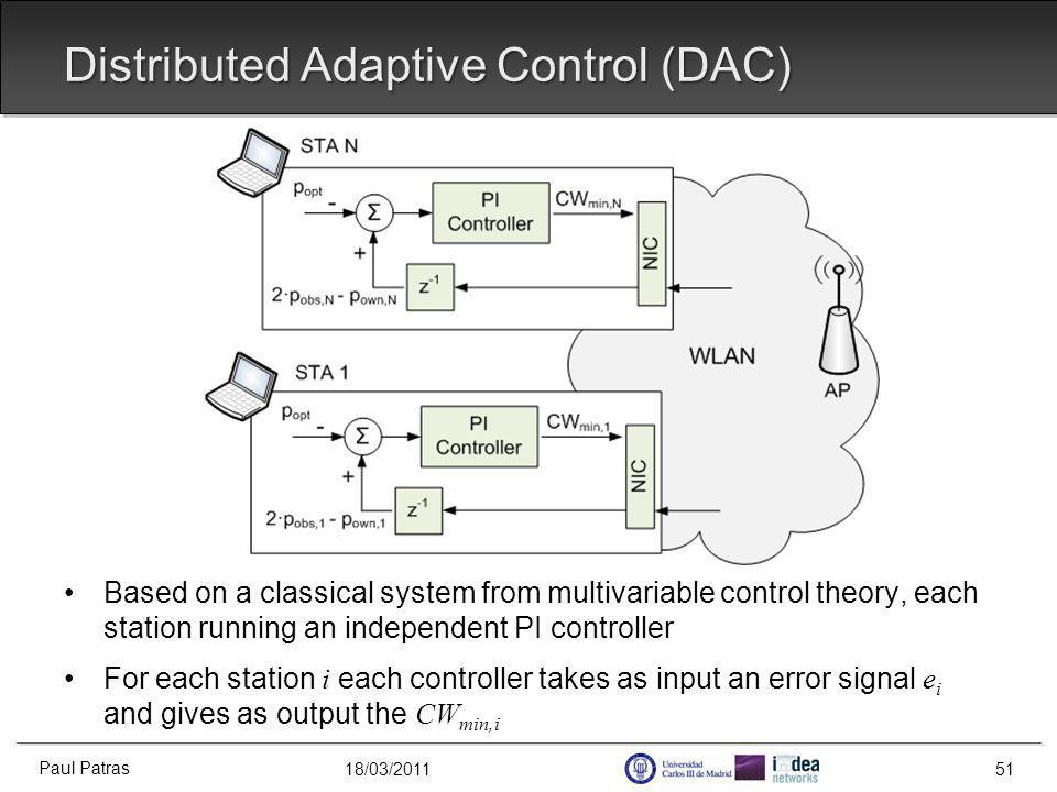 18/03/2011 Distributed Adaptive Control (DAC) Based on a classical system from multivariable control theory, each station running an independent PI controller For each station i each controller takes as input an error signal e i and gives as output the CW min,i Paul Patras 51