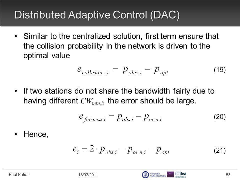 18/03/2011 Distributed Adaptive Control (DAC) Similar to the centralized solution, first term ensure that the collision probability in the network is driven to the optimal value (19) If two stations do not share the bandwidth fairly due to having different CW min,i, the error should be large.