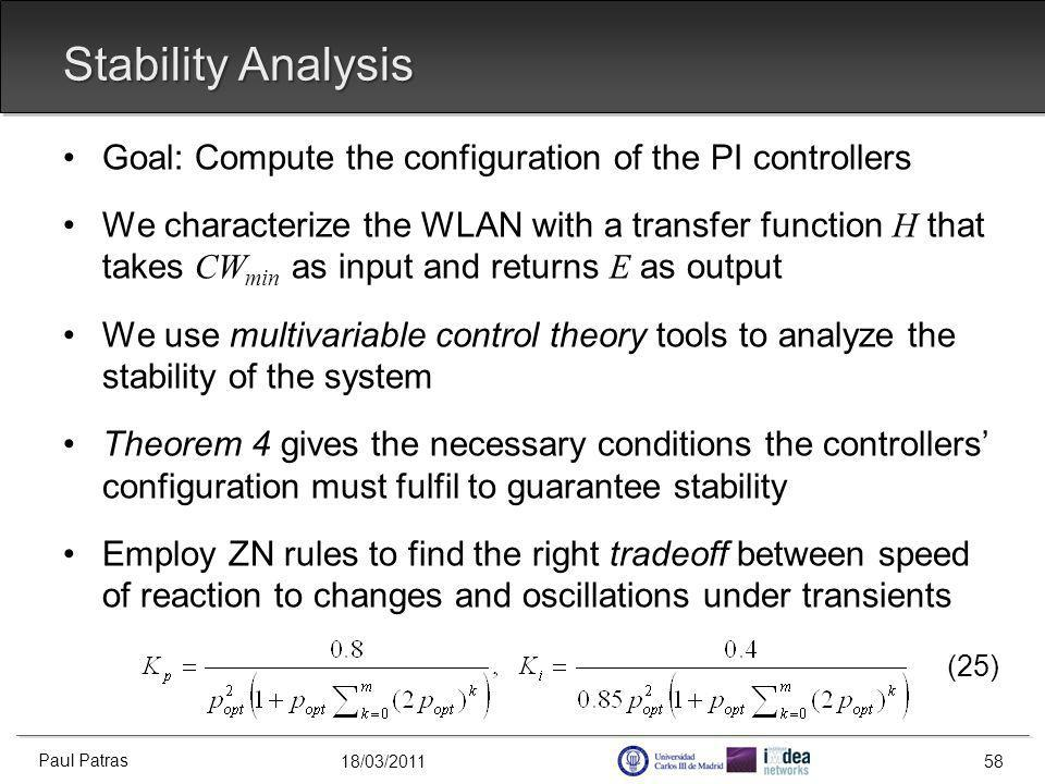 18/03/2011 Stability Analysis Goal: Compute the configuration of the PI controllers We characterize the WLAN with a transfer function H that takes CW min as input and returns E as output We use multivariable control theory tools to analyze the stability of the system Theorem 4 gives the necessary conditions the controllers configuration must fulfil to guarantee stability Employ ZN rules to find the right tradeoff between speed of reaction to changes and oscillations under transients (25) Paul Patras 58