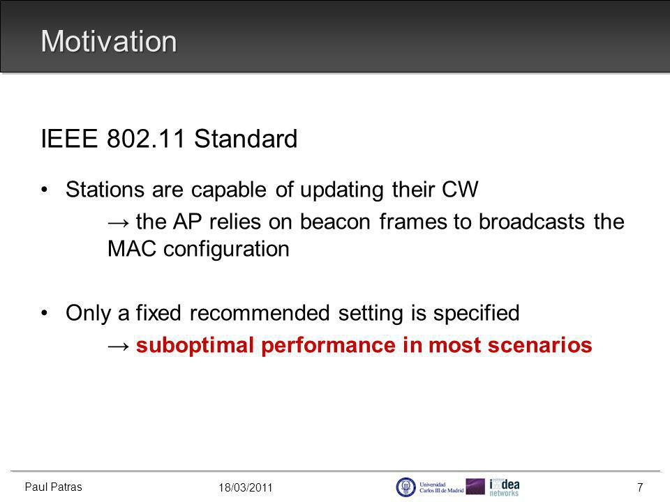 18/03/2011 Motivation IEEE 802.11 Standard Stations are capable of updating their CW the AP relies on beacon frames to broadcasts the MAC configuration Only a fixed recommended setting is specified suboptimal performance in most scenarios Paul Patras 7