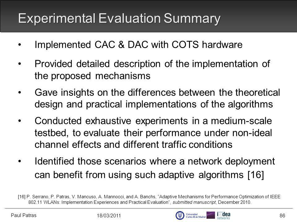 18/03/2011 Experimental Evaluation Summary Implemented CAC & DAC with COTS hardware Provided detailed description of the implementation of the proposed mechanisms Gave insights on the differences between the theoretical design and practical implementations of the algorithms Conducted exhaustive experiments in a medium-scale testbed, to evaluate their performance under non-ideal channel effects and different traffic conditions Identified those scenarios where a network deployment can benefit from using such adaptive algorithms [16] [16] P.