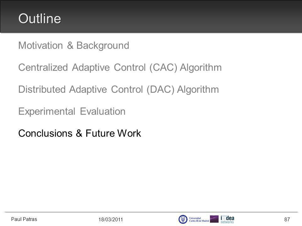 18/03/2011 Outline Motivation & Background Centralized Adaptive Control (CAC) Algorithm Distributed Adaptive Control (DAC) Algorithm Experimental Evaluation Conclusions & Future Work Paul Patras 87