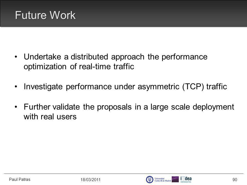 18/03/2011 Future Work Undertake a distributed approach the performance optimization of real-time traffic Investigate performance under asymmetric (TCP) traffic Further validate the proposals in a large scale deployment with real users Paul Patras 90