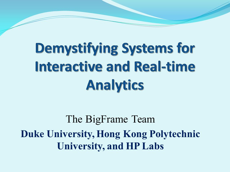 The BigFrame Team Duke University, Hong Kong Polytechnic University, and HP Labs