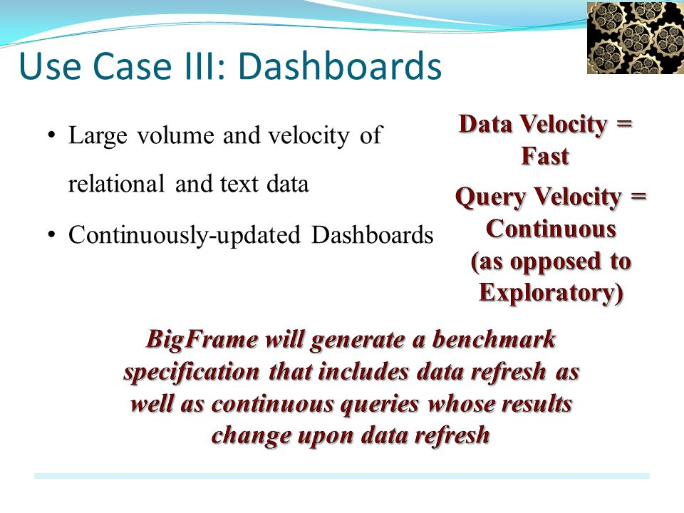 Large volume and velocity of relational and text data Use Case III: Dashboards Continuously-updated Dashboards