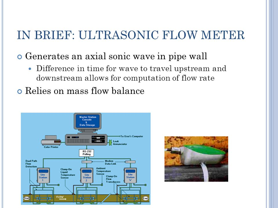 IN BRIEF: ULTRASONIC FLOW METER Generates an axial sonic wave in pipe wall Difference in time for wave to travel upstream and downstream allows for computation of flow rate Relies on mass flow balance