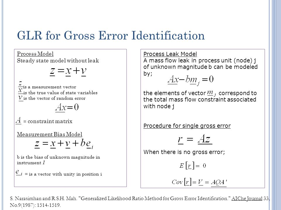 GLR for Gross Error Identification Process Model Steady state model without leak is a measurement vector is the true value of state variables is the vector of random error = constraint matrix Measurement Bias Model b is the bias of unknown magnitude in instrument I = is a vector with unity in position i S.