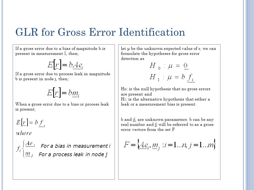 GLR for Gross Error Identification If a gross error due to a bias of magnitude b is present in measurement I, then; If a gross error due to process leak in magnitude b is present in node j, then; When a gross error due to a bias or process leak is present; let μ be the unknown expected value of r, we can formulate the hypotheses for gross error detection as Ho: is the null hypothesis that no gross errors are present and H 1 : is the alternative hypothesis that either a leak or a measurement bias is present.