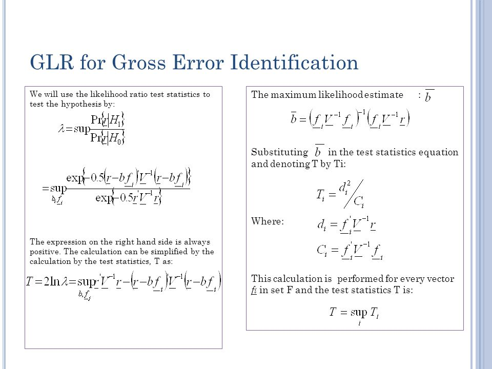 GLR for Gross Error Identification We will use the likelihood ratio test statistics to test the hypothesis by: The expression on the right hand side is always positive.