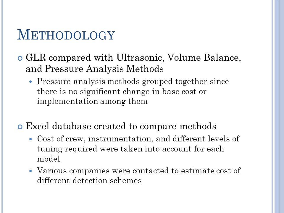 M ETHODOLOGY GLR compared with Ultrasonic, Volume Balance, and Pressure Analysis Methods Pressure analysis methods grouped together since there is no significant change in base cost or implementation among them Excel database created to compare methods Cost of crew, instrumentation, and different levels of tuning required were taken into account for each model Various companies were contacted to estimate cost of different detection schemes