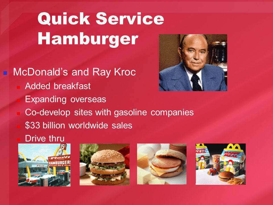 Quick Service Hamburger McDonalds and Ray Kroc Added breakfast Expanding overseas Co-develop sites with gasoline companies $33 billion worldwide sales Drive thru