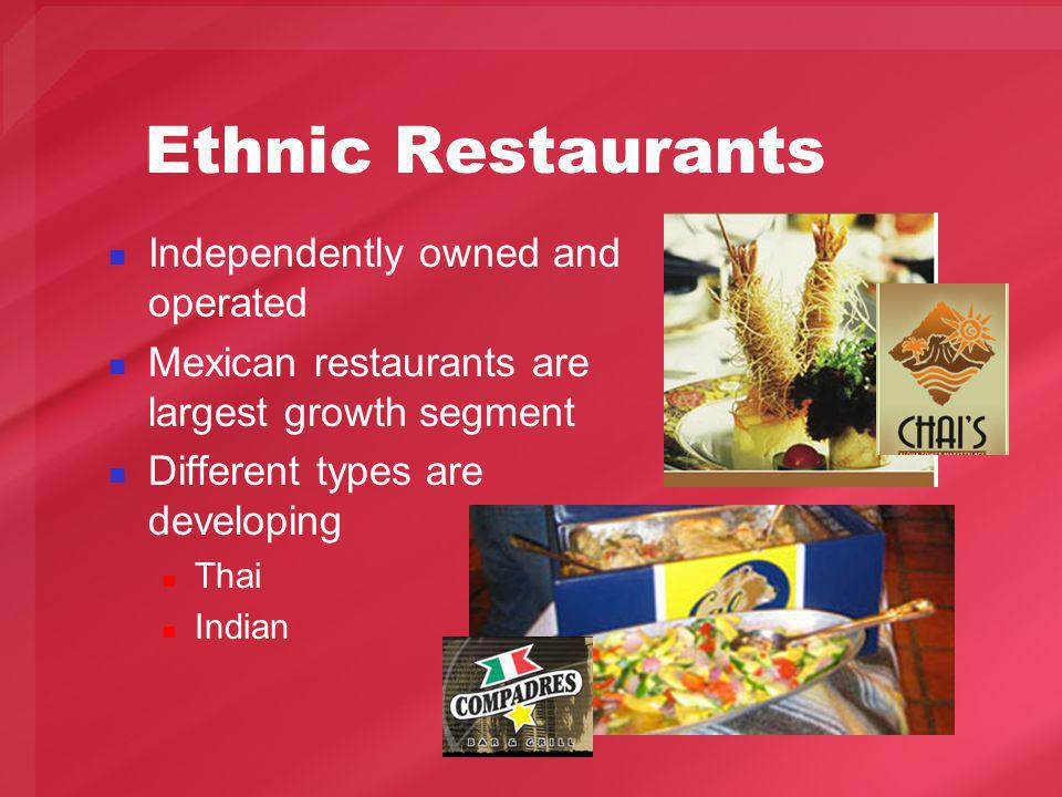 Ethnic Restaurants Independently owned and operated Mexican restaurants are largest growth segment Different types are developing Thai Indian