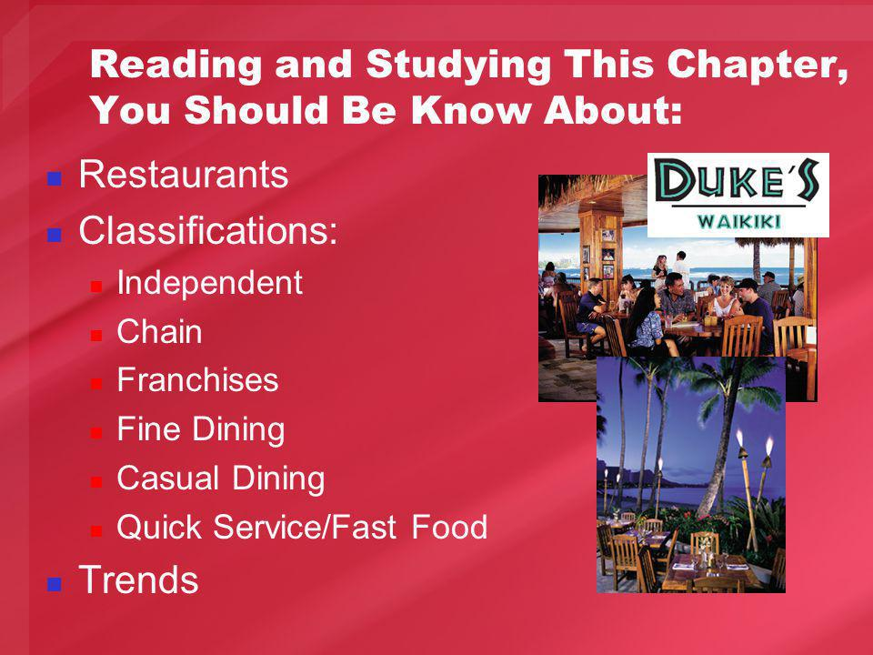 Reading and Studying This Chapter, You Should Be Know About: Restaurants Classifications: Independent Chain Franchises Fine Dining Casual Dining Quick Service/Fast Food Trends