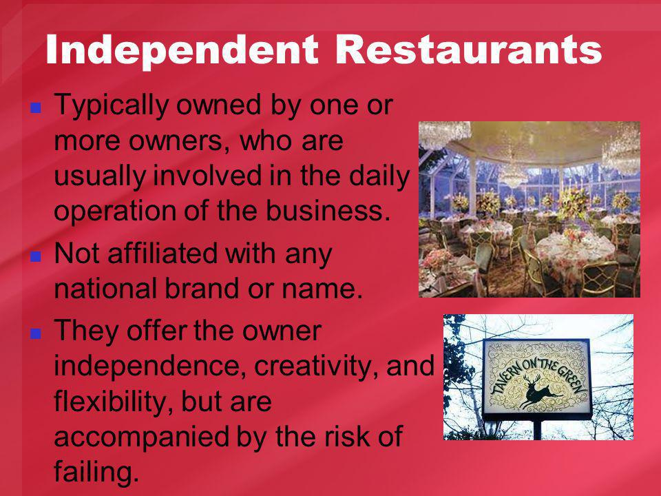 Independent Restaurants Typically owned by one or more owners, who are usually involved in the daily operation of the business.