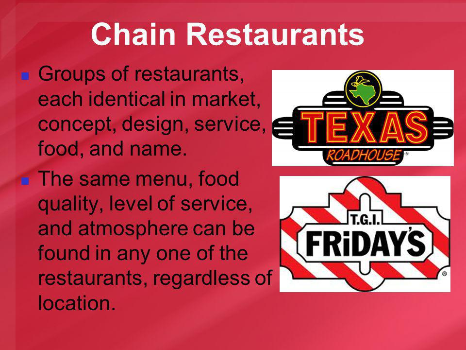 Chain Restaurants Groups of restaurants, each identical in market, concept, design, service, food, and name.