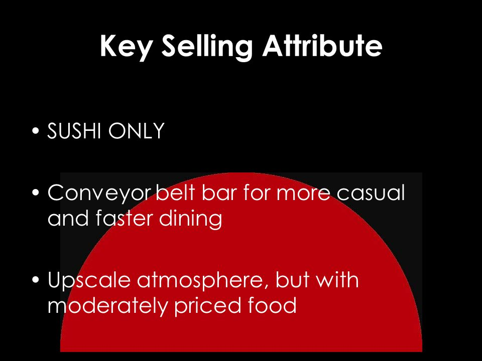 Key Selling Attribute SUSHI ONLY Conveyor belt bar for more casual and faster dining Upscale atmosphere, but with moderately priced food