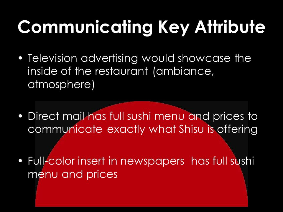 Communicating Key Attribute Television advertising would showcase the inside of the restaurant (ambiance, atmosphere) Direct mail has full sushi menu and prices to communicate exactly what Shisu is offering Full-color insert in newspapers has full sushi menu and prices