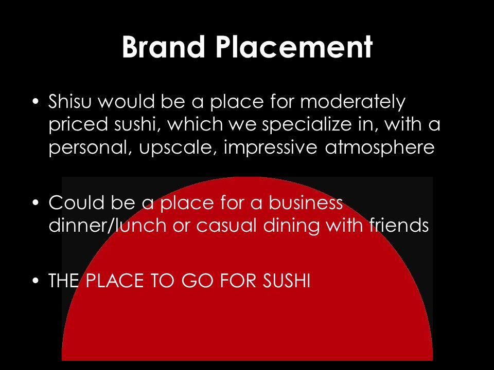 Brand Placement Shisu would be a place for moderately priced sushi, which we specialize in, with a personal, upscale, impressive atmosphere Could be a place for a business dinner/lunch or casual dining with friends THE PLACE TO GO FOR SUSHI