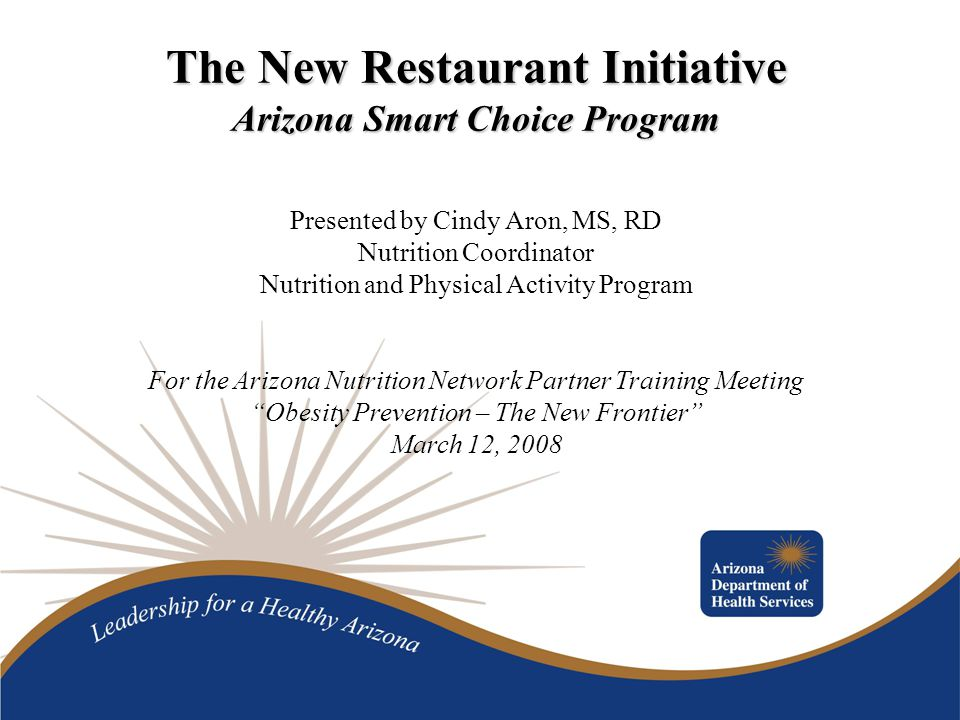 The New Restaurant Initiative Arizona Smart Choice Program Presented by Cindy Aron, MS, RD Nutrition Coordinator Nutrition and Physical Activity Program For the Arizona Nutrition Network Partner Training Meeting Obesity Prevention – The New Frontier March 12, 2008