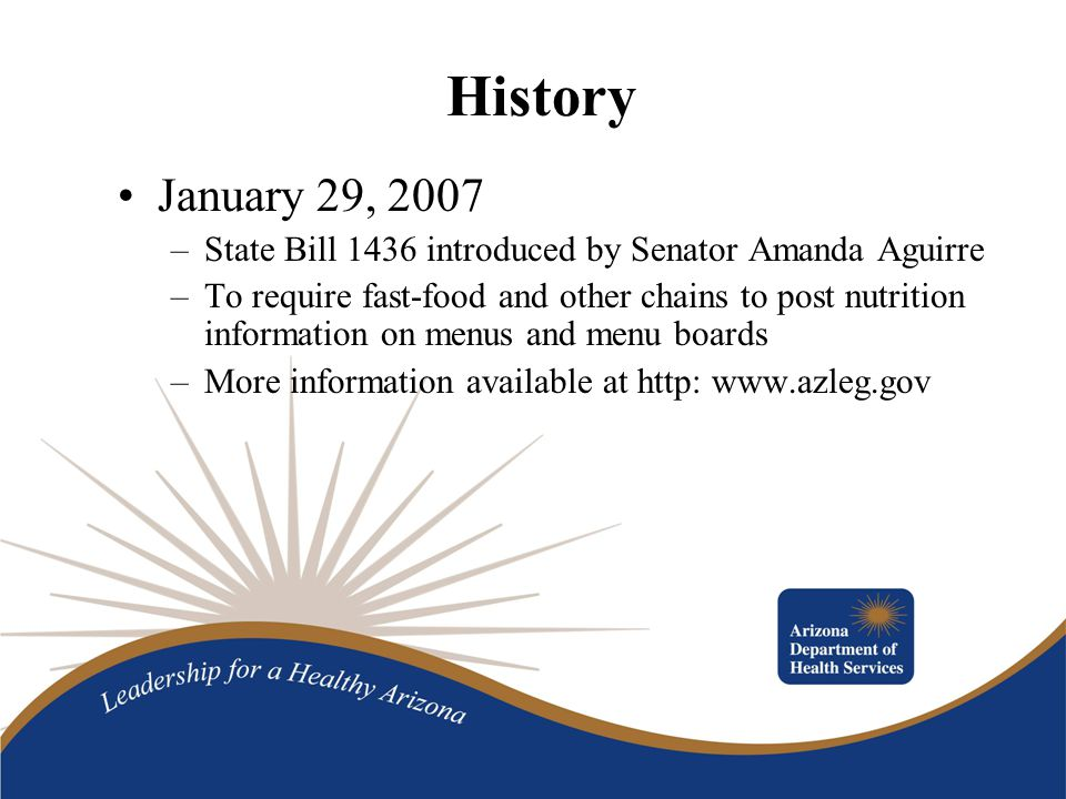 History January 29, 2007 –State Bill 1436 introduced by Senator Amanda Aguirre –To require fast-food and other chains to post nutrition information on menus and menu boards –More information available at http: www.azleg.gov