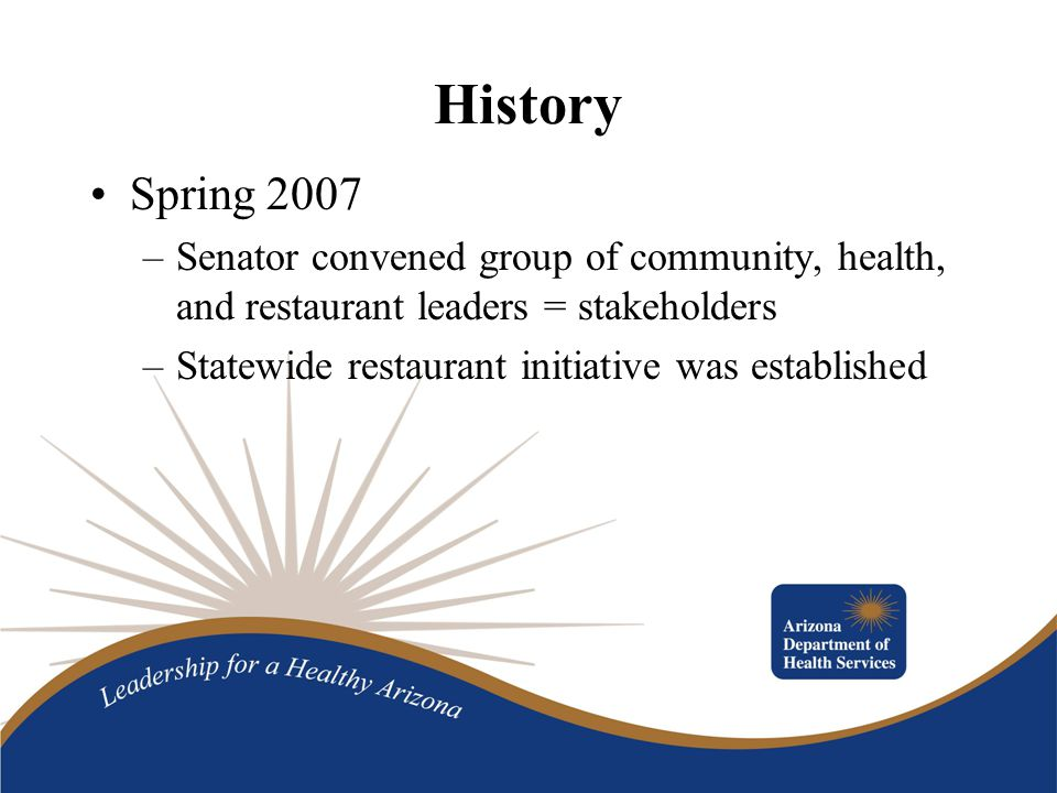 History Spring 2007 –Senator convened group of community, health, and restaurant leaders = stakeholders –Statewide restaurant initiative was established