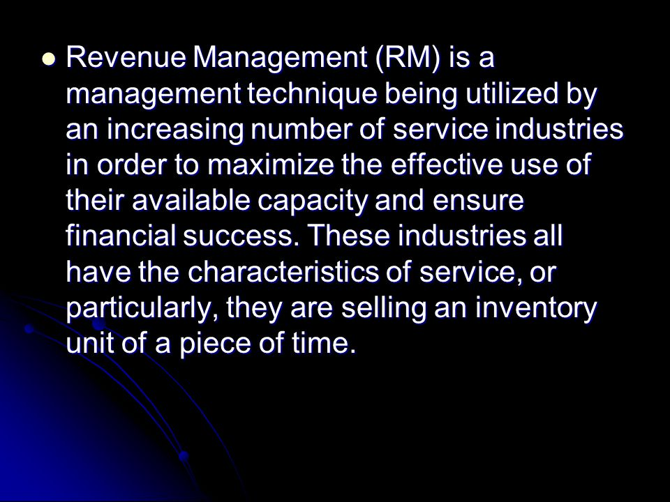 Revenue Management (RM) is a management technique being utilized by an increasing number of service industries in order to maximize the effective use of their available capacity and ensure financial success.