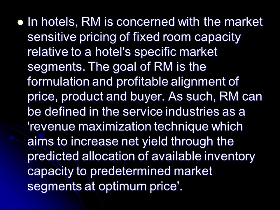 In hotels, RM is concerned with the market sensitive pricing of fixed room capacity relative to a hotel s specific market segments.