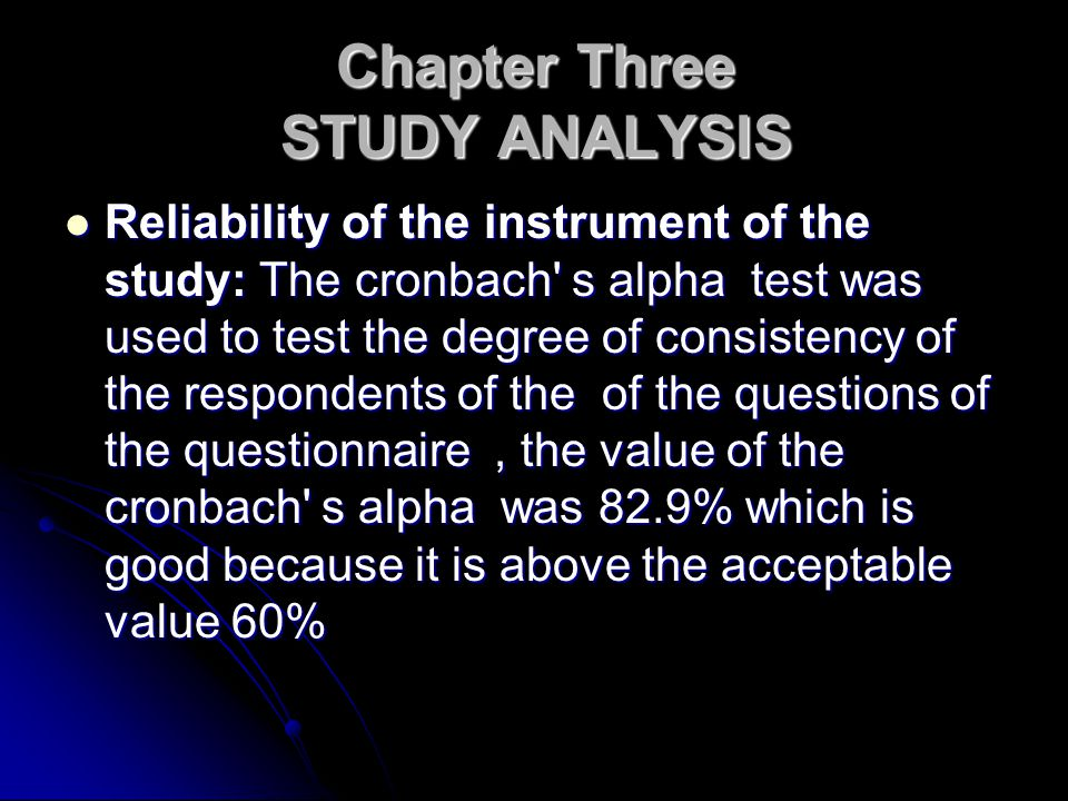 Chapter Three STUDY ANALYSIS Reliability of the instrument of the study: The cronbach s alpha test was used to test the degree of consistency of the respondents of the of the questions of the questionnaire, the value of the cronbach s alpha was 82.9% which is good because it is above the acceptable value 60% Reliability of the instrument of the study: The cronbach s alpha test was used to test the degree of consistency of the respondents of the of the questions of the questionnaire, the value of the cronbach s alpha was 82.9% which is good because it is above the acceptable value 60%