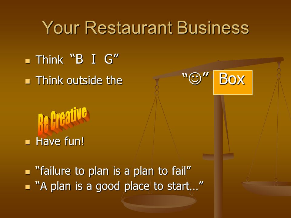 Your Restaurant Business Think B I G Think B I G Think outside the Box Think outside the Box Have fun.