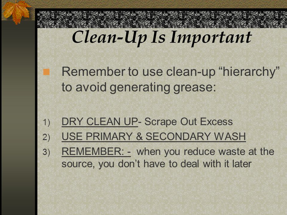Clean-Up Is Important Remember to use clean-up hierarchy to avoid generating grease: 1) DRY CLEAN UP- Scrape Out Excess 2) USE PRIMARY & SECONDARY WASH 3) REMEMBER: - when you reduce waste at the source, you dont have to deal with it later