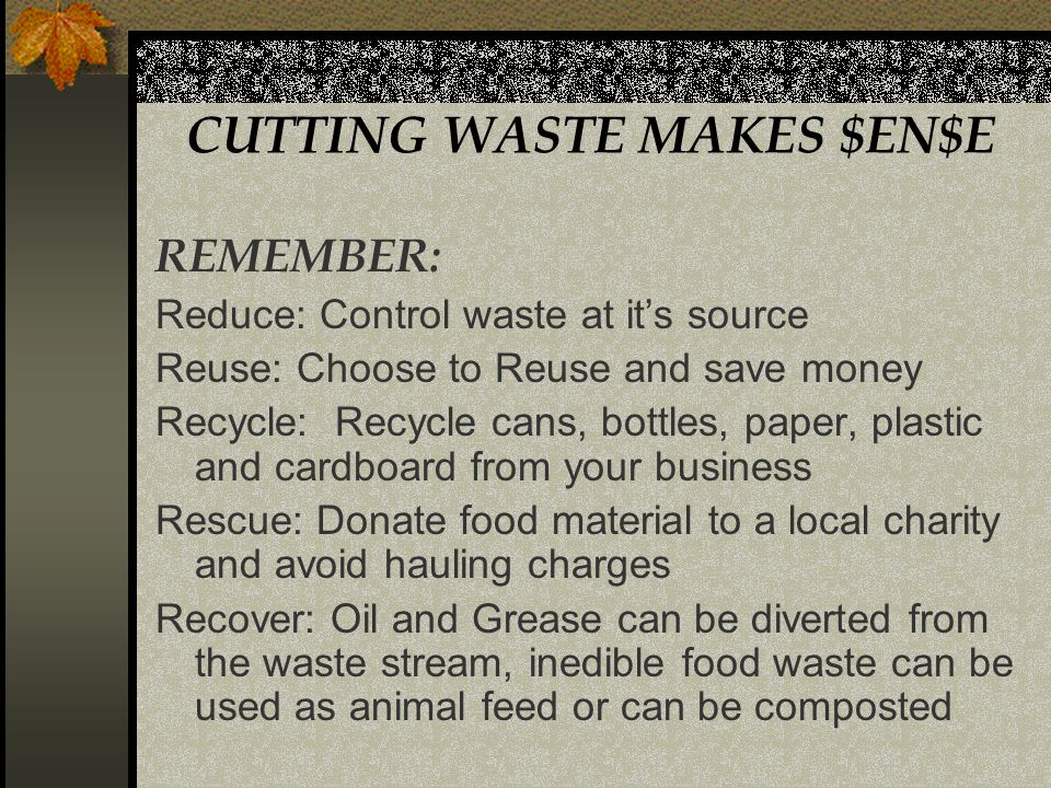 CUTTING WASTE MAKES $EN$E REMEMBER: Reduce: Control waste at its source Reuse: Choose to Reuse and save money Recycle: Recycle cans, bottles, paper, plastic and cardboard from your business Rescue: Donate food material to a local charity and avoid hauling charges Recover: Oil and Grease can be diverted from the waste stream, inedible food waste can be used as animal feed or can be composted
