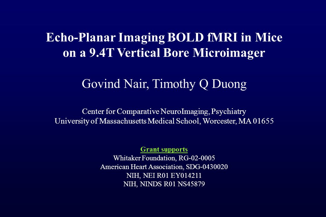 Echo-Planar Imaging BOLD fMRI in Mice on a 9.4T Vertical Bore Microimager Govind Nair, Timothy Q Duong Center for Comparative NeuroImaging, Psychiatry University of Massachusetts Medical School, Worcester, MA 01655 Grant supports Whitaker Foundation, RG-02-0005 American Heart Association, SDG-0430020 NIH, NEI R01 EY014211 NIH, NINDS R01 NS45879