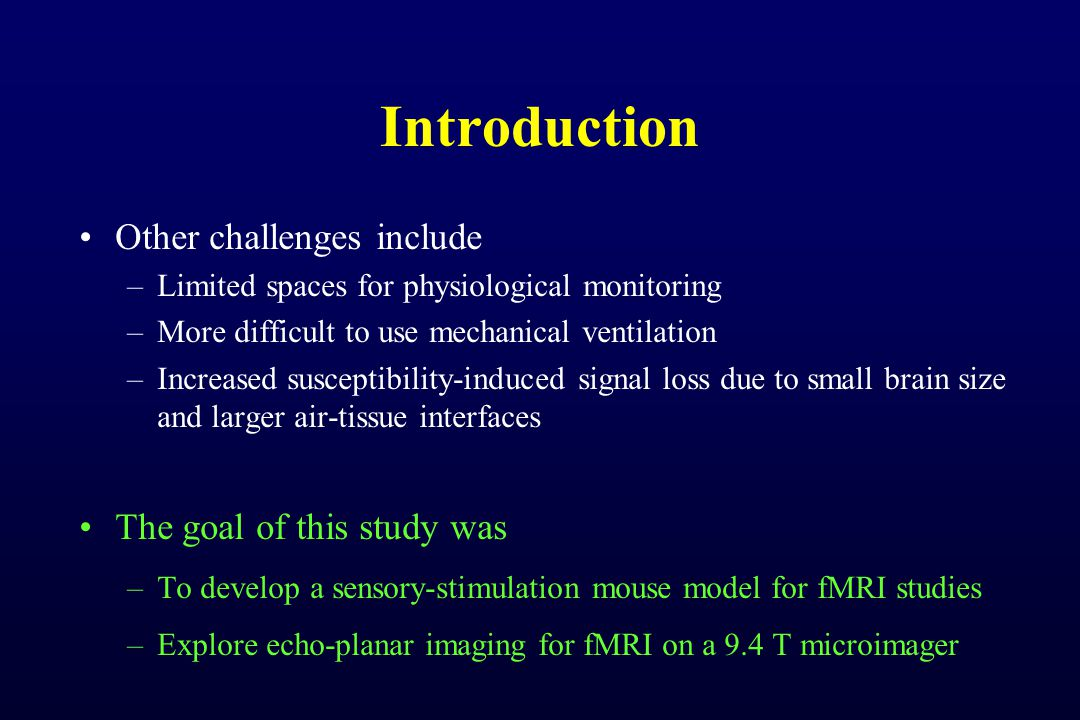 Introduction Other challenges include –Limited spaces for physiological monitoring –More difficult to use mechanical ventilation –Increased susceptibility-induced signal loss due to small brain size and larger air-tissue interfaces The goal of this study was –To develop a sensory-stimulation mouse model for fMRI studies –Explore echo-planar imaging for fMRI on a 9.4 T microimager