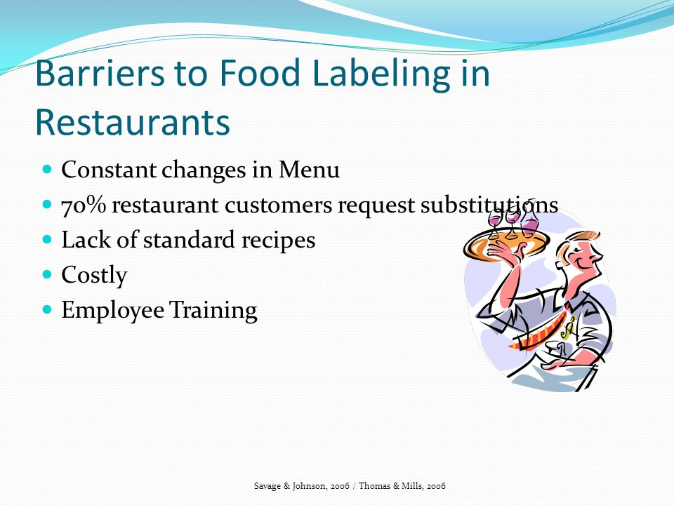 Barriers to Food Labeling in Restaurants Constant changes in Menu 70% restaurant customers request substitutions Lack of standard recipes Costly Employee Training Savage & Johnson, 2006 / Thomas & Mills, 2006