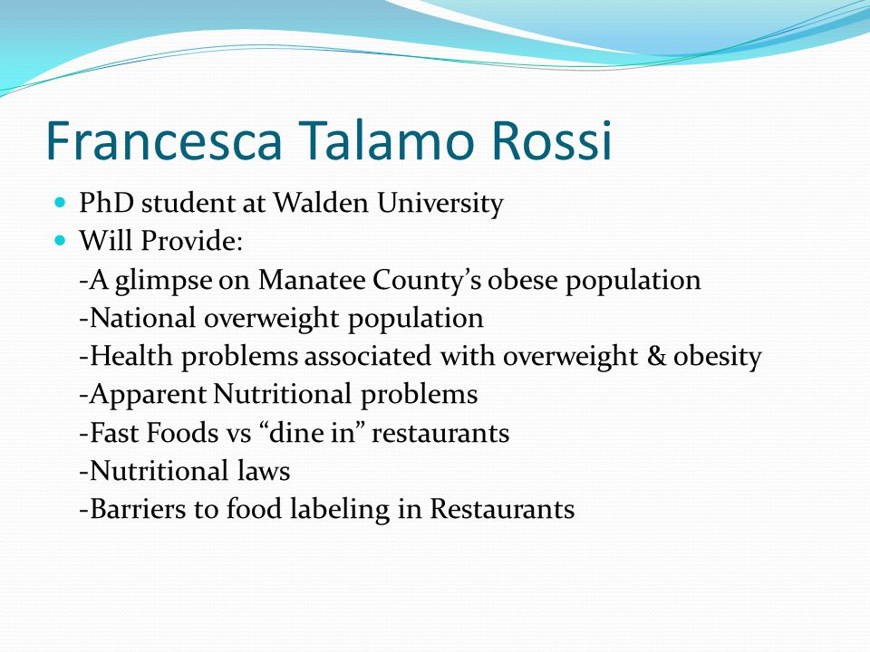 Francesca Talamo Rossi PhD student at Walden University Will Provide: -A glimpse on Manatee Countys obese population -National overweight population -Health problems associated with overweight & obesity -Apparent Nutritional problems -Fast Foods vs dine in restaurants -Nutritional laws -Barriers to food labeling in Restaurants