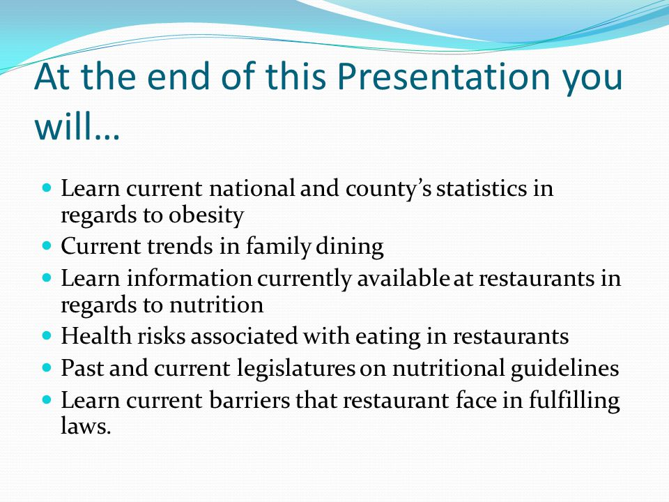 At the end of this Presentation you will… Learn current national and countys statistics in regards to obesity Current trends in family dining Learn information currently available at restaurants in regards to nutrition Health risks associated with eating in restaurants Past and current legislatures on nutritional guidelines Learn current barriers that restaurant face in fulfilling laws.