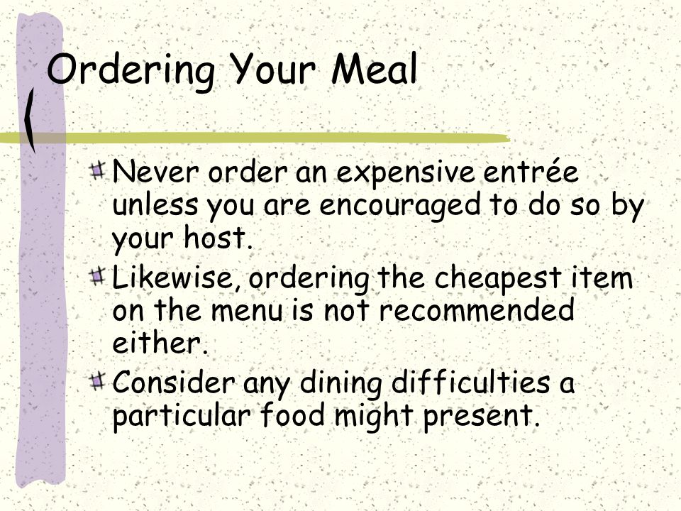 Ordering Your Meal Never order an expensive entrée unless you are encouraged to do so by your host.
