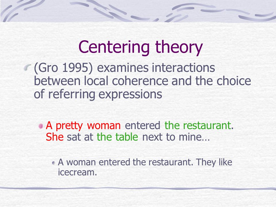 Centering theory (Gro 1995) examines interactions between local coherence and the choice of referring expressions A pretty woman entered the restaurant.