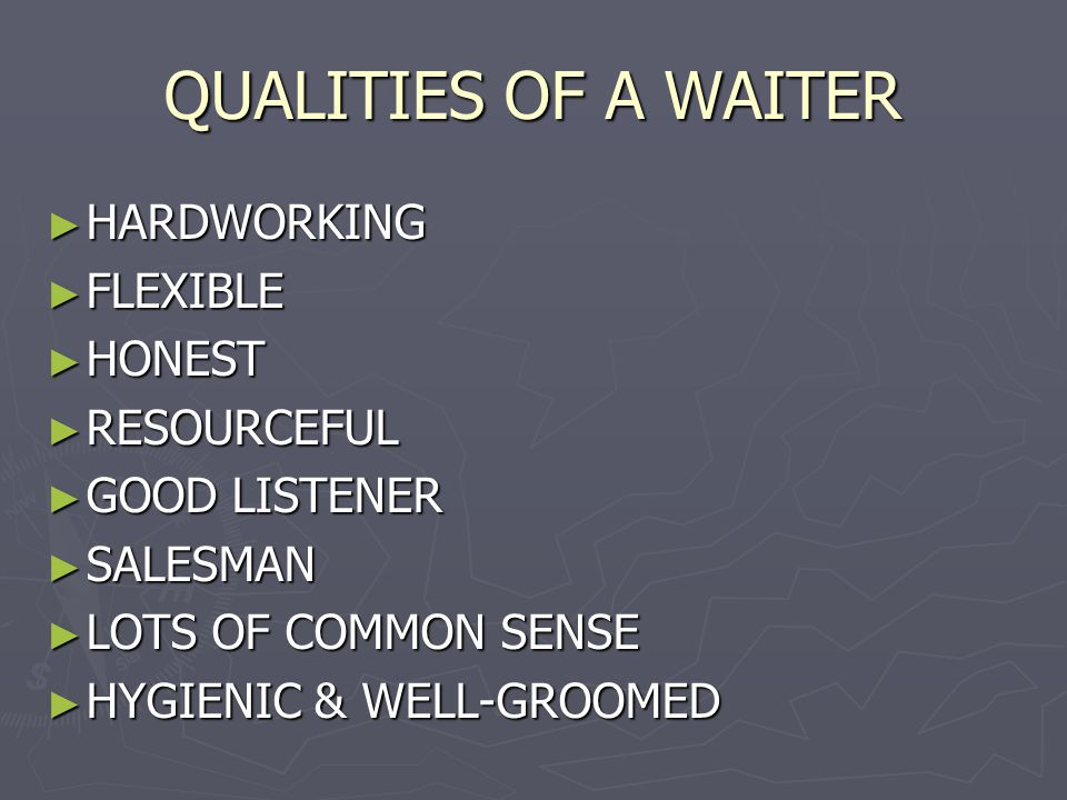 QUALITIES OF A WAITER HARDWORKING HARDWORKING FLEXIBLE FLEXIBLE HONEST HONEST RESOURCEFUL RESOURCEFUL GOOD LISTENER GOOD LISTENER SALESMAN SALESMAN LOTS OF COMMON SENSE LOTS OF COMMON SENSE HYGIENIC & WELL-GROOMED HYGIENIC & WELL-GROOMED