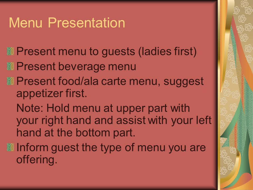 Menu Presentation Present menu to guests (ladies first) Present beverage menu Present food/ala carte menu, suggest appetizer first.