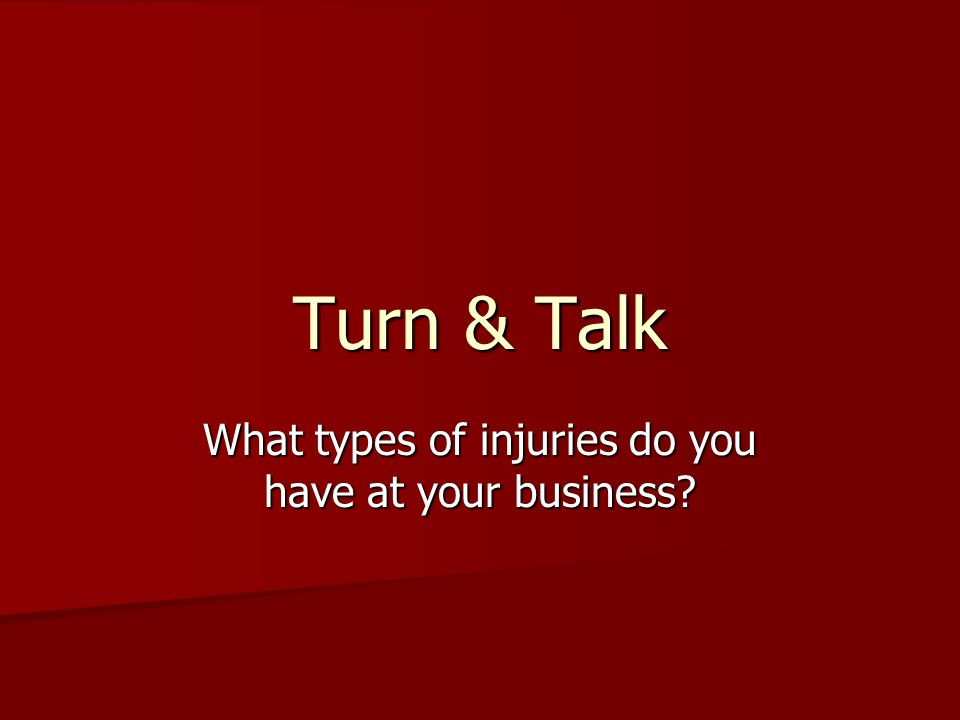 Turn & Talk What types of injuries do you have at your business