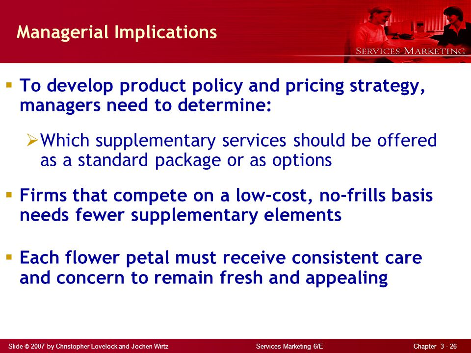 Slide © 2007 by Christopher Lovelock and Jochen Wirtz Services Marketing 6/E Chapter 3 - 26 Managerial Implications To develop product policy and pricing strategy, managers need to determine: Which supplementary services should be offered as a standard package or as options Firms that compete on a low-cost, no-frills basis needs fewer supplementary elements Each flower petal must receive consistent care and concern to remain fresh and appealing