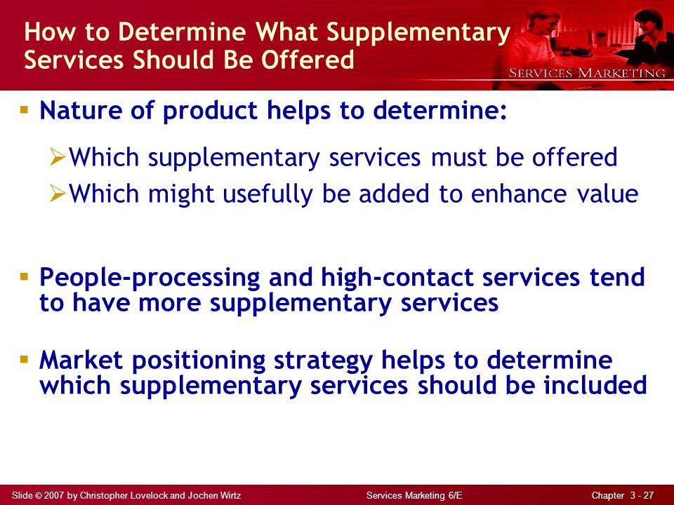Slide © 2007 by Christopher Lovelock and Jochen Wirtz Services Marketing 6/E Chapter 3 - 27 How to Determine What Supplementary Services Should Be Offered Nature of product helps to determine: Which supplementary services must be offered Which might usefully be added to enhance value People-processing and high-contact services tend to have more supplementary services Market positioning strategy helps to determine which supplementary services should be included