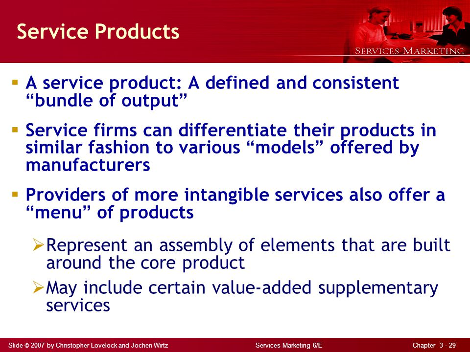 Slide © 2007 by Christopher Lovelock and Jochen Wirtz Services Marketing 6/E Chapter 3 - 29 Service Products A service product: A defined and consistent bundle of output Service firms can differentiate their products in similar fashion to various models offered by manufacturers Providers of more intangible services also offer a menu of products Represent an assembly of elements that are built around the core product May include certain value-added supplementary services