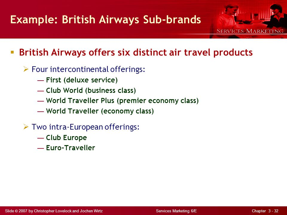 Slide © 2007 by Christopher Lovelock and Jochen Wirtz Services Marketing 6/E Chapter 3 - 32 Example: British Airways Sub-brands British Airways offers six distinct air travel products Four intercontinental offerings: First (deluxe service) Club World (business class) World Traveller Plus (premier economy class) World Traveller (economy class) Two intra-European offerings: Club Europe Euro-Traveller